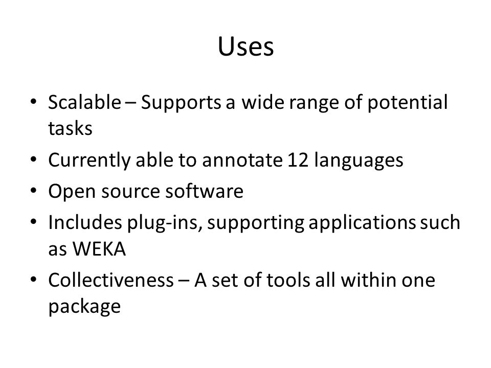 Uses Scalable – Supports a wide range of potential tasks Currently able to annotate 12 languages Open source software Includes plug-ins, supporting applications such as WEKA Collectiveness – A set of tools all within one package
