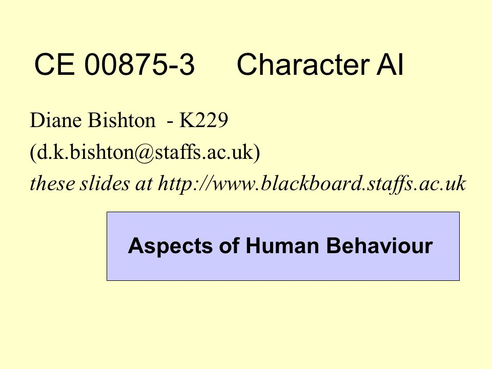 CE 00875-3 Character AI Diane Bishton - K229 (d.k.bishton@staffs.ac.uk) these slides at http://www.blackboard.staffs.ac.uk Aspects of Human Behaviour