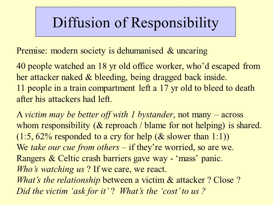 Diffusion of Responsibility Premise: modern society is dehumanised & uncaring 40 people watched an 18 yr old office worker, who'd escaped from her att