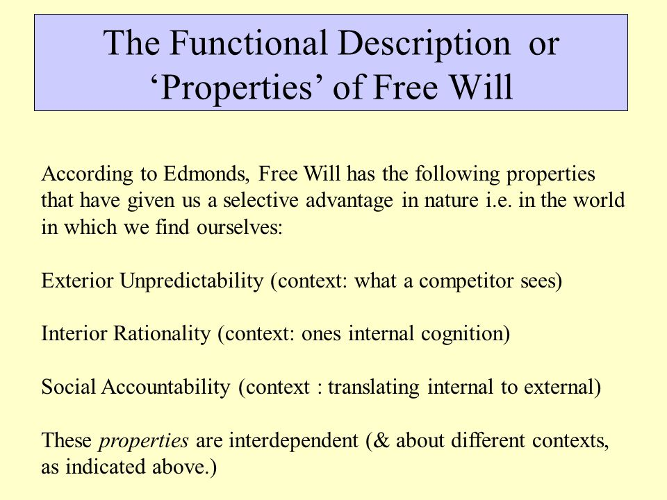 The Functional Description or 'Properties' of Free Will According to Edmonds, Free Will has the following properties that have given us a selective advantage in nature i.e.