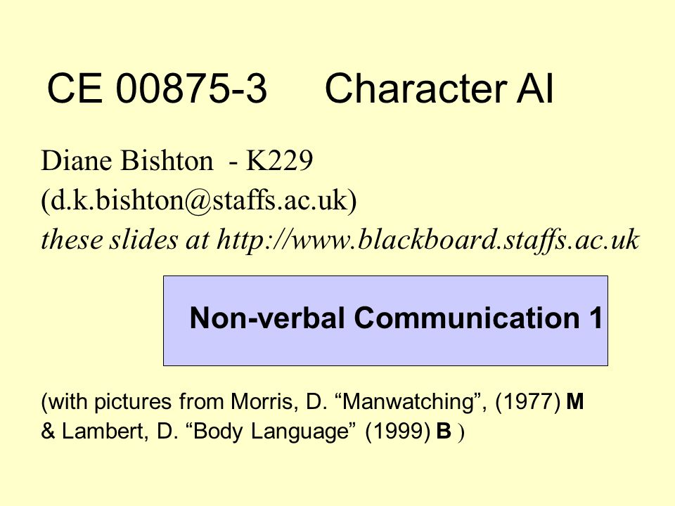 CE 00875-3 Character AI Diane Bishton - K229 (d.k.bishton@staffs.ac.uk) these slides at http://www.blackboard.staffs.ac.uk Non-verbal Communication 1 (with pictures from Morris, D.