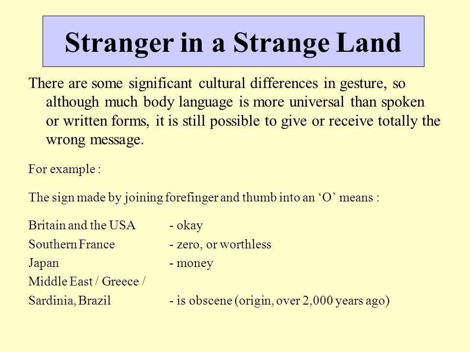 Stranger in a Strange Land There are some significant cultural differences in gesture, so although much body language is more universal than spoken or