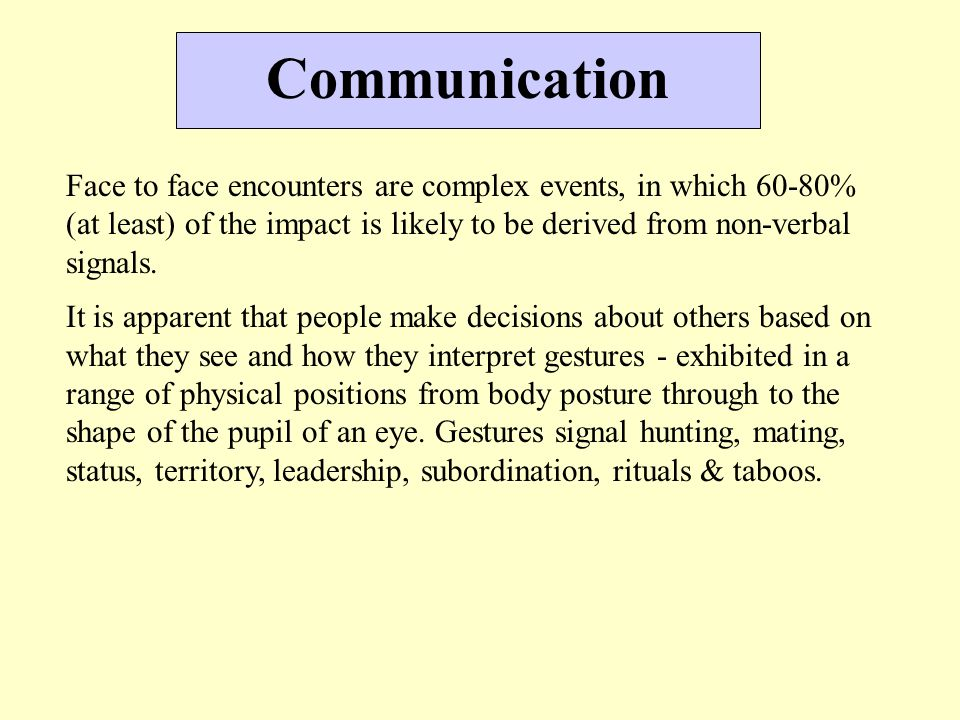Communication Face to face encounters are complex events, in which 60-80% (at least) of the impact is likely to be derived from non-verbal signals. It
