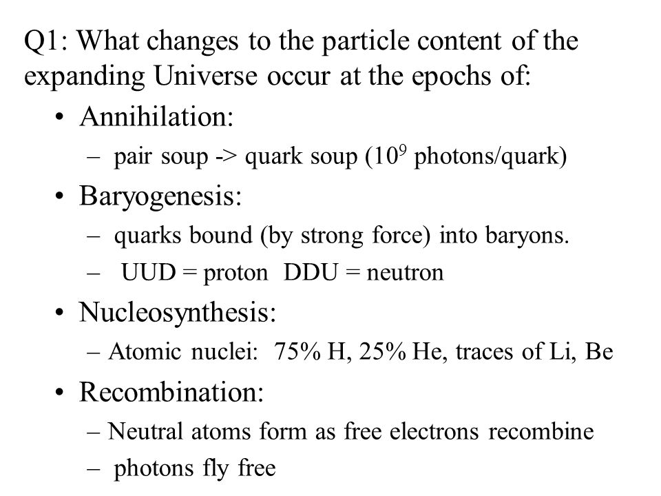 Q1: What changes to the particle content of the expanding Universe occur at the epochs of: Annihilation: – pair soup -> quark soup (10 9 photons/quark) Baryogenesis: – quarks bound (by strong force) into baryons.