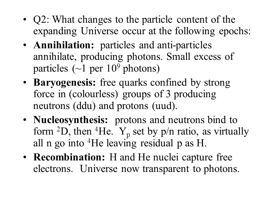 Q2: What changes to the particle content of the expanding Universe occur at the following epochs: Annihilation: particles and anti-particles annihilate, producing photons.