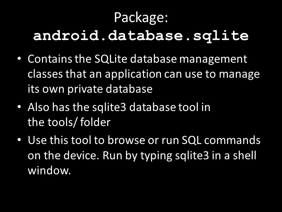 Package: android.database.sqlite Contains the SQLite database management classes that an application can use to manage its own private database Also has the sqlite3 database tool in the tools/ folder Use this tool to browse or run SQL commands on the device.