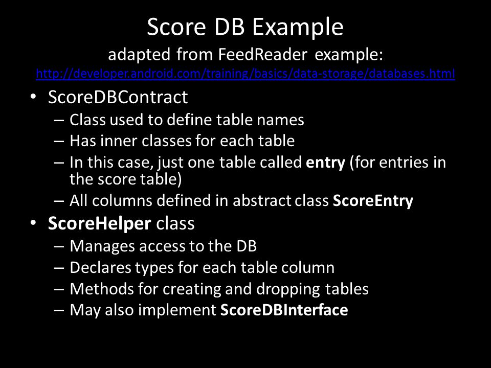 Score DB Example adapted from FeedReader example: http://developer.android.com/training/basics/data-storage/databases.html http://developer.android.com/training/basics/data-storage/databases.html ScoreDBContract – Class used to define table names – Has inner classes for each table – In this case, just one table called entry (for entries in the score table) – All columns defined in abstract class ScoreEntry ScoreHelper class – Manages access to the DB – Declares types for each table column – Methods for creating and dropping tables – May also implement ScoreDBInterface