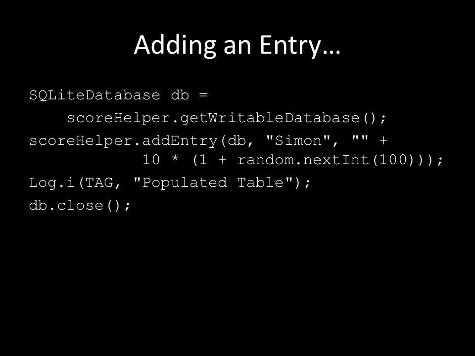 Adding an Entry… SQLiteDatabase db = scoreHelper.getWritableDatabase(); scoreHelper.addEntry(db, Simon , + 10 * (1 + random.nextInt(100))); Log.i(TAG, Populated Table ); db.close();