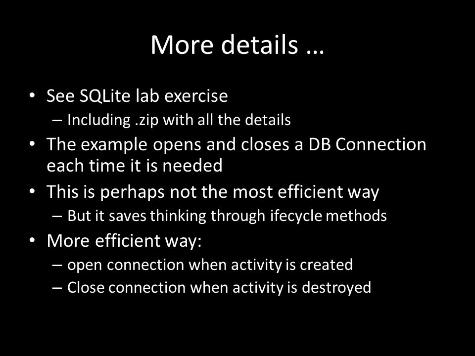 More details … See SQLite lab exercise – Including.zip with all the details The example opens and closes a DB Connection each time it is needed This is perhaps not the most efficient way – But it saves thinking through ifecycle methods More efficient way: – open connection when activity is created – Close connection when activity is destroyed