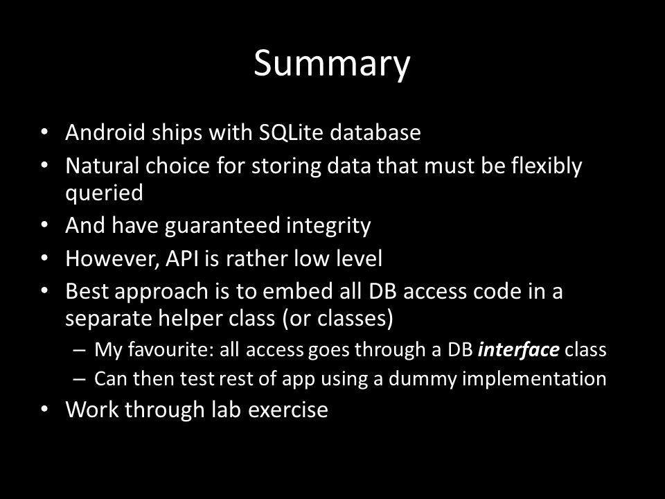 Summary Android ships with SQLite database Natural choice for storing data that must be flexibly queried And have guaranteed integrity However, API is rather low level Best approach is to embed all DB access code in a separate helper class (or classes) – My favourite: all access goes through a DB interface class – Can then test rest of app using a dummy implementation Work through lab exercise
