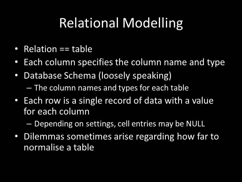 Relational Modelling Relation == table Each column specifies the column name and type Database Schema (loosely speaking) – The column names and types for each table Each row is a single record of data with a value for each column – Depending on settings, cell entries may be NULL Dilemmas sometimes arise regarding how far to normalise a table