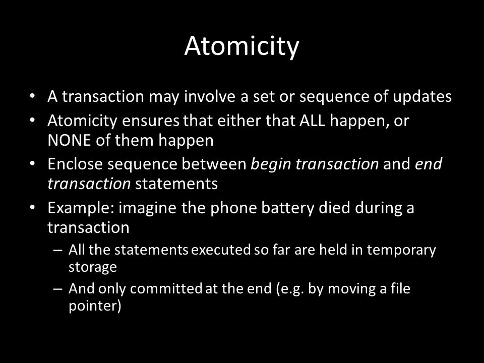 Atomicity A transaction may involve a set or sequence of updates Atomicity ensures that either that ALL happen, or NONE of them happen Enclose sequence between begin transaction and end transaction statements Example: imagine the phone battery died during a transaction – All the statements executed so far are held in temporary storage – And only committed at the end (e.g.