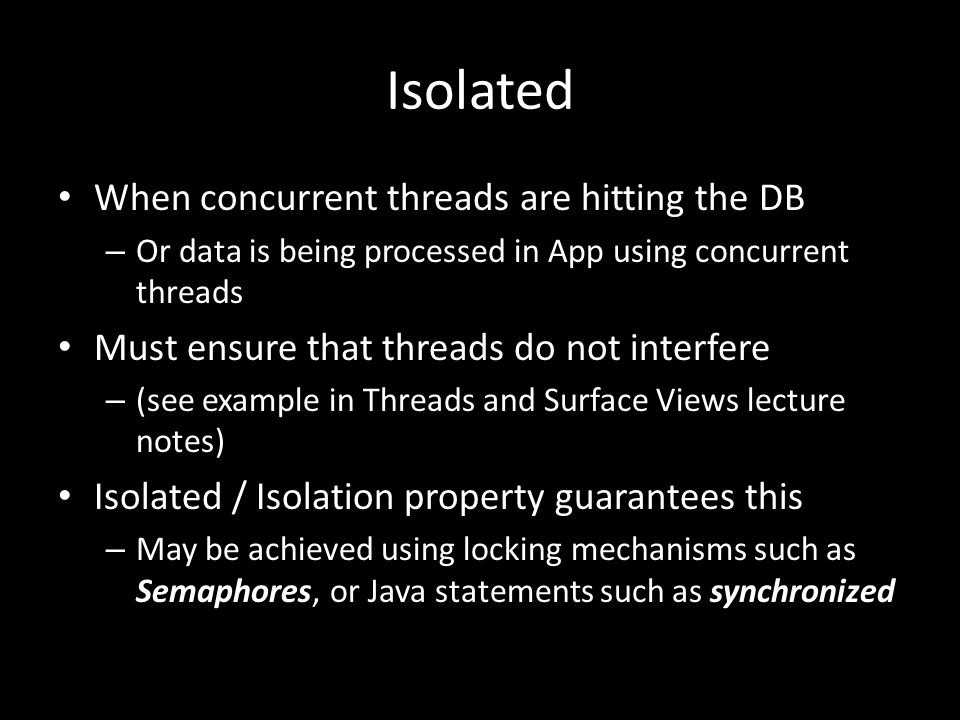 Isolated When concurrent threads are hitting the DB – Or data is being processed in App using concurrent threads Must ensure that threads do not interfere – (see example in Threads and Surface Views lecture notes) Isolated / Isolation property guarantees this – May be achieved using locking mechanisms such as Semaphores, or Java statements such as synchronized