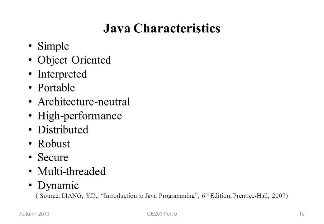 Java Characteristics Simple Object Oriented Interpreted Portable Architecture-neutral High-performance Distributed Robust Secure Multi-threaded Dynamic ( Source: LIANG, Y.D., Introduction to Java Programming , 6 th Edition, Prentice-Hall, 2007) Autumn 2013CE203 Part 010
