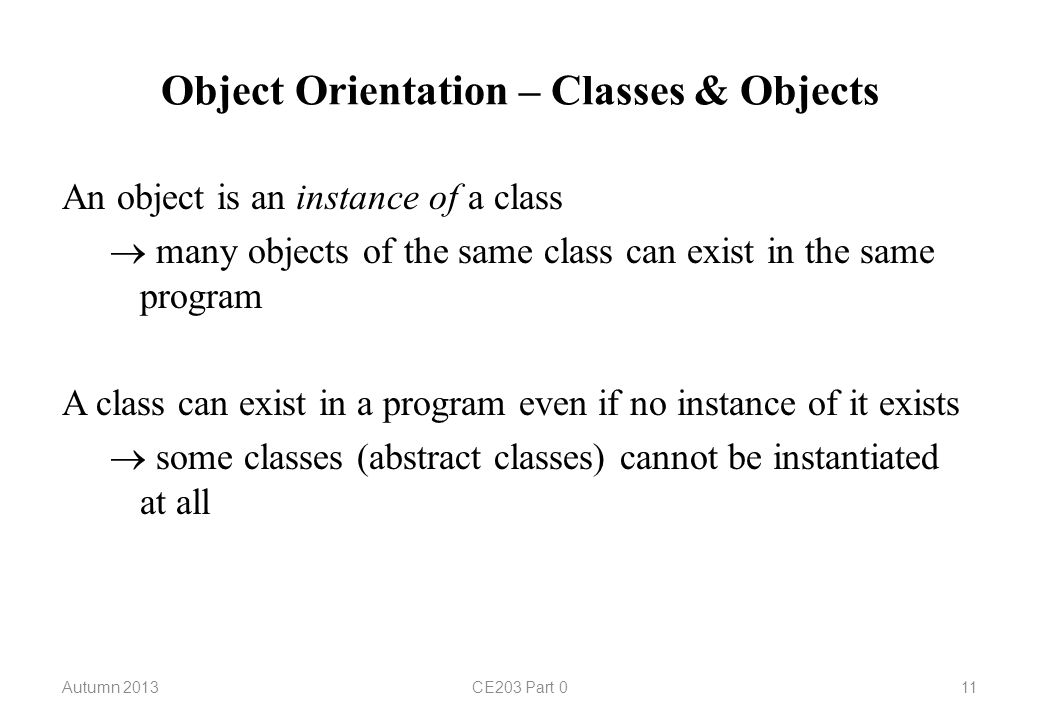 Object Orientation – Classes & Objects An object is an instance of a class  many objects of the same class can exist in the same program A class can exist in a program even if no instance of it exists  some classes (abstract classes) cannot be instantiated at all Autumn 2013CE203 Part 011
