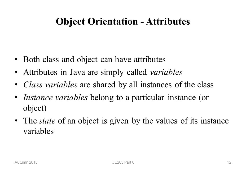 Object Orientation - Attributes Both class and object can have attributes Attributes in Java are simply called variables Class variables are shared by all instances of the class Instance variables belong to a particular instance (or object) The state of an object is given by the values of its instance variables Autumn 2013CE203 Part 012