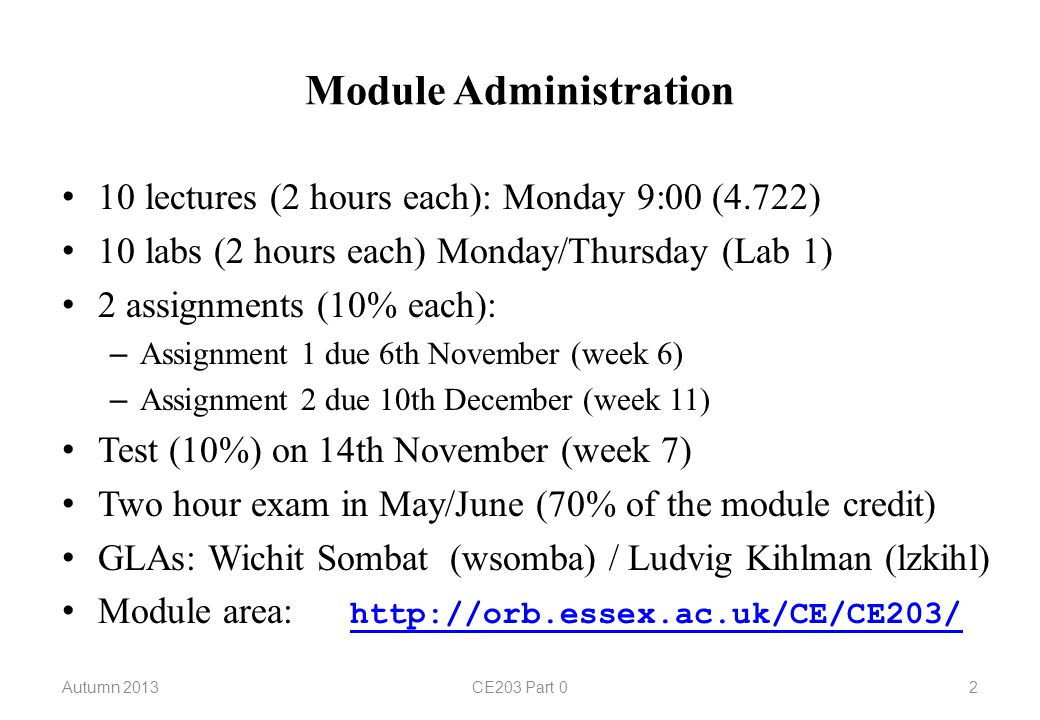 Module Administration 10 lectures (2 hours each): Monday 9:00 (4.722) 10 labs (2 hours each) Monday/Thursday (Lab 1) 2 assignments (10% each): – Assignment 1 due 6th November (week 6) – Assignment 2 due 10th December (week 11) Test (10%) on 14th November (week 7) Two hour exam in May/June (70% of the module credit) GLAs: Wichit Sombat (wsomba) / Ludvig Kihlman (lzkihl) Module area:     Autumn 2013CE203 Part 02