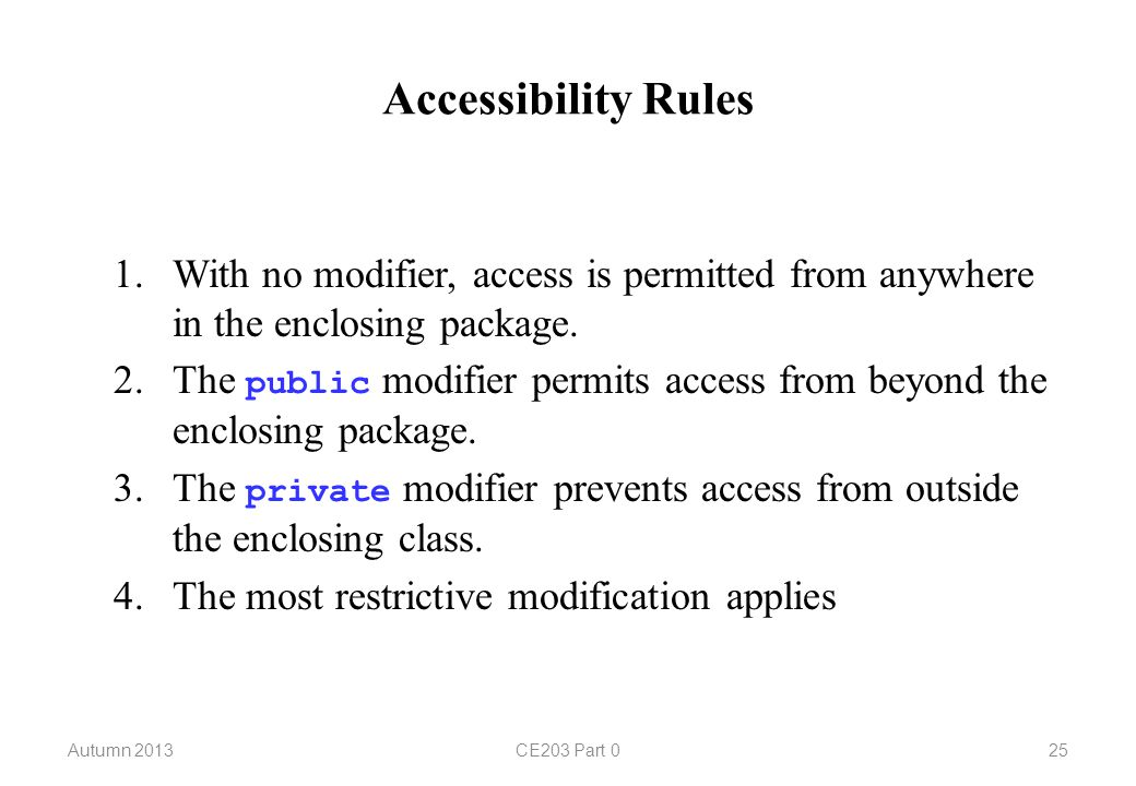 Accessibility Rules Autumn 2013CE203 Part With no modifier, access is permitted from anywhere in the enclosing package.