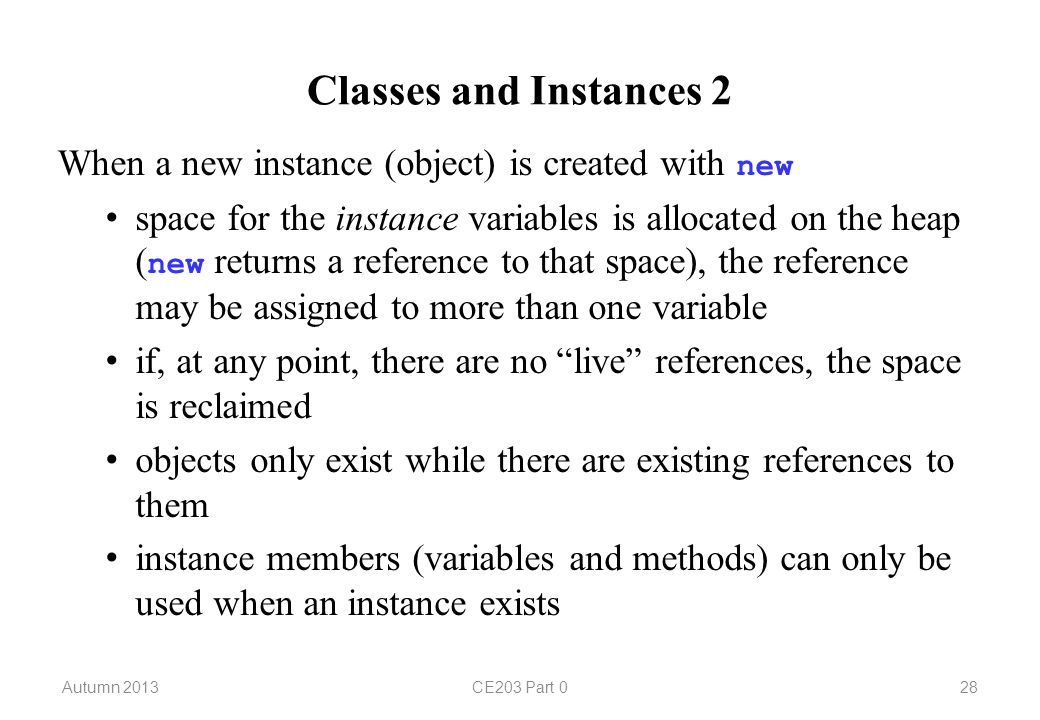 Classes and Instances 2 When a new instance (object) is created with new space for the instance variables is allocated on the heap ( new returns a reference to that space), the reference may be assigned to more than one variable if, at any point, there are no live references, the space is reclaimed objects only exist while there are existing references to them instance members (variables and methods) can only be used when an instance exists Autumn 2013CE203 Part 028