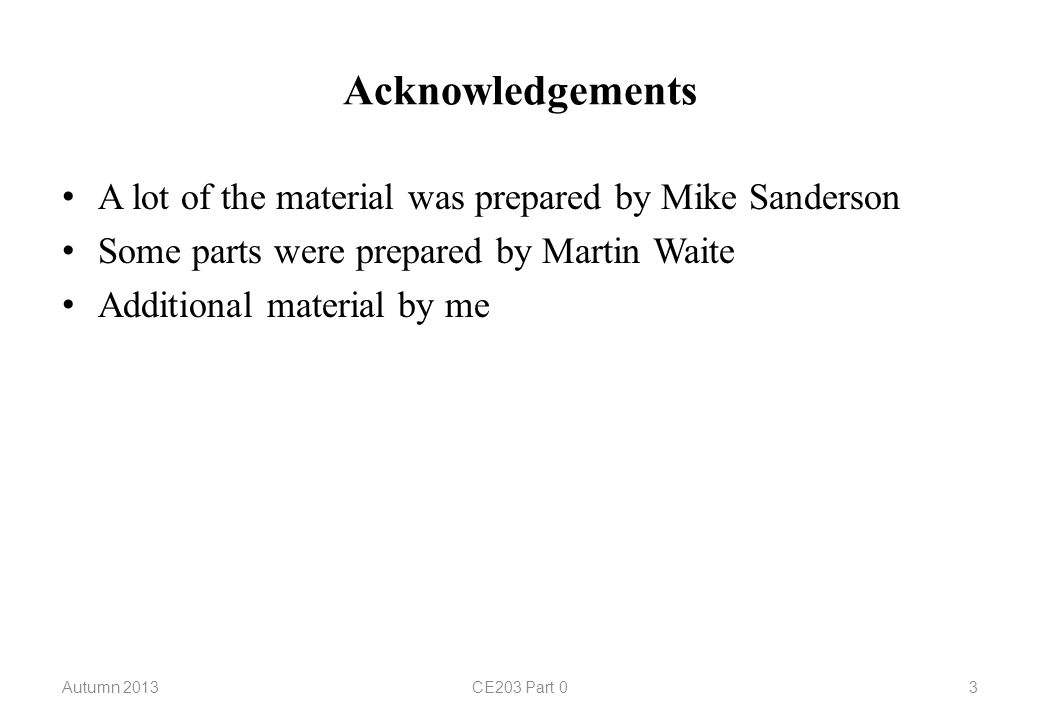 Acknowledgements A lot of the material was prepared by Mike Sanderson Some parts were prepared by Martin Waite Additional material by me Autumn 2013CE203 Part 03