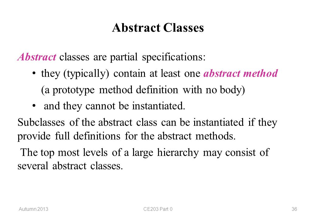 Abstract Classes Abstract classes are partial specifications: they (typically) contain at least one abstract method (a prototype method definition with no body) and they cannot be instantiated.