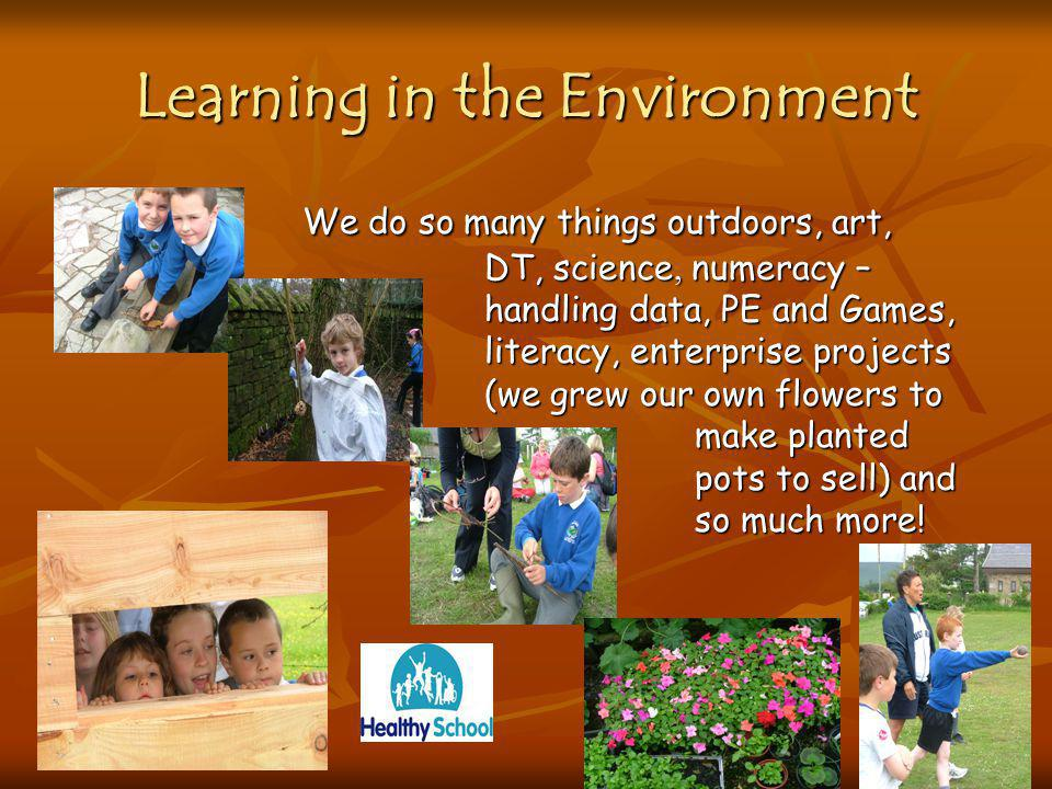 Learning in the Environment We do so many things outdoors, art, DT, science, numeracy – handling data, PE and Games, literacy, enterprise projects (we grew our own flowers to make planted pots to sell) and so much more.