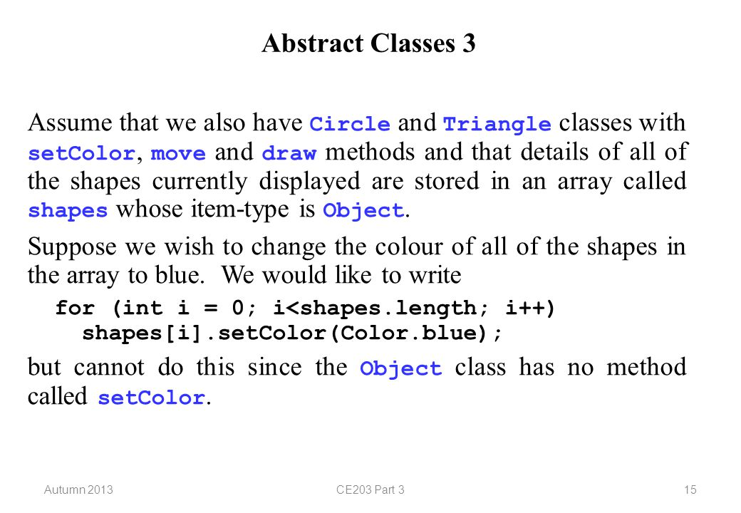 Autumn 2013CE203 Part 315 Abstract Classes 3 Assume that we also have Circle and Triangle classes with setColor, move and draw methods and that details of all of the shapes currently displayed are stored in an array called shapes whose item-type is Object.