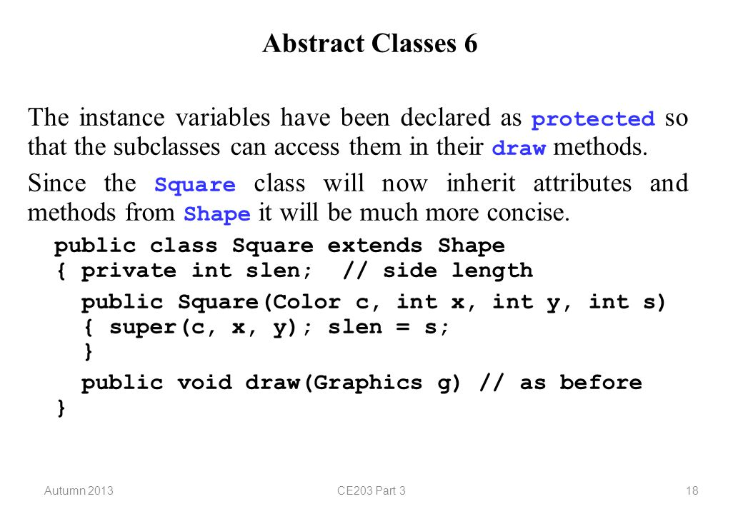 Autumn 2013CE203 Part 318 Abstract Classes 6 The instance variables have been declared as protected so that the subclasses can access them in their draw methods.