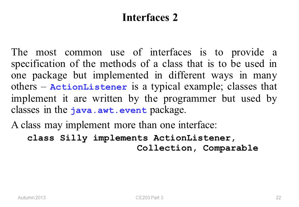 Autumn 2013CE203 Part 322 Interfaces 2 The most common use of interfaces is to provide a specification of the methods of a class that is to be used in one package but implemented in different ways in many others – ActionListener is a typical example; classes that implement it are written by the programmer but used by classes in the java.awt.event package.