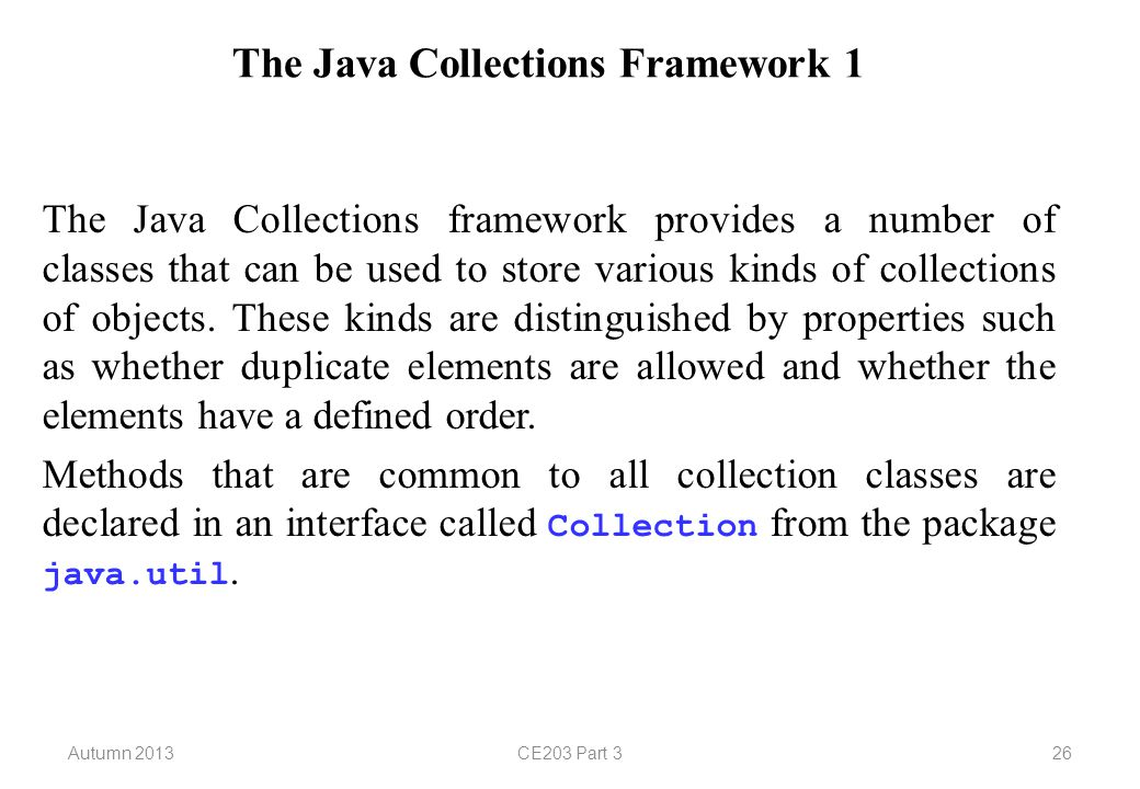 Autumn 2013CE203 Part 326 The Java Collections Framework 1 The Java Collections framework provides a number of classes that can be used to store various kinds of collections of objects.