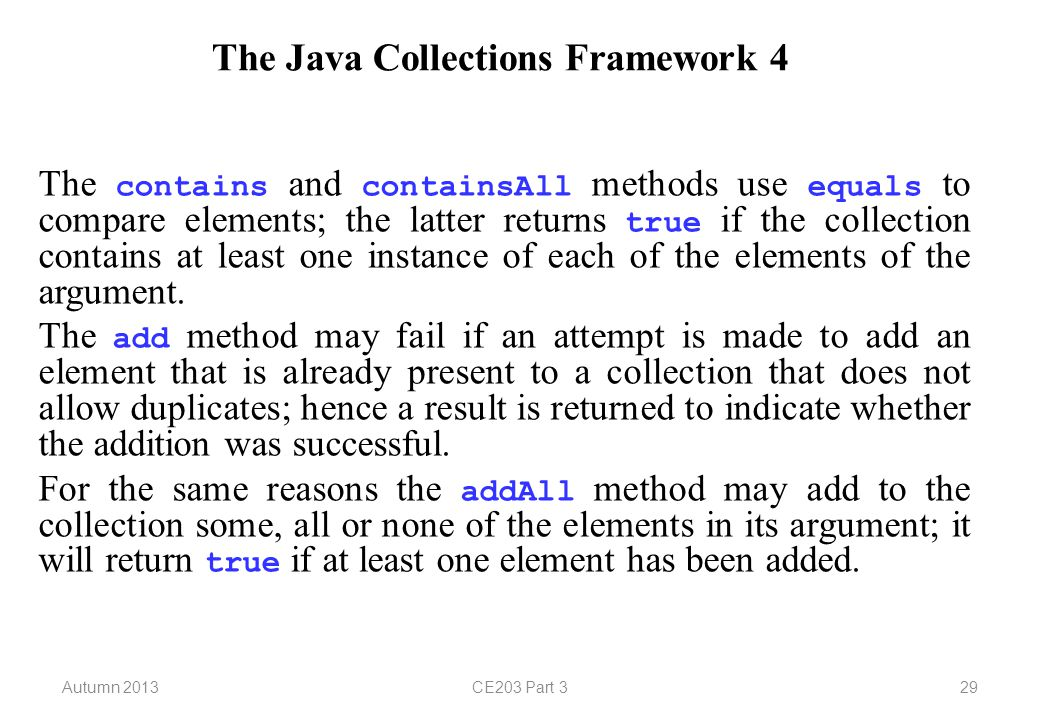 Autumn 2013CE203 Part 329 The Java Collections Framework 4 The contains and containsAll methods use equals to compare elements; the latter returns true if the collection contains at least one instance of each of the elements of the argument.