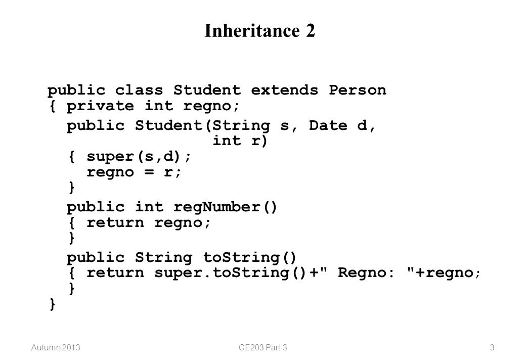 Autumn 2013CE203 Part 33 Inheritance 2 public class Student extends Person { private int regno; public Student(String s, Date d, int r) { super(s,d); regno = r; } public int regNumber() { return regno; } public String toString() { return super.toString()+ Regno: +regno ; } }
