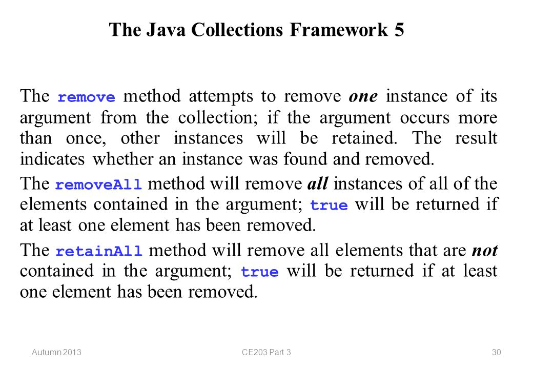 Autumn 2013CE203 Part 330 The Java Collections Framework 5 The remove method attempts to remove one instance of its argument from the collection; if the argument occurs more than once, other instances will be retained.