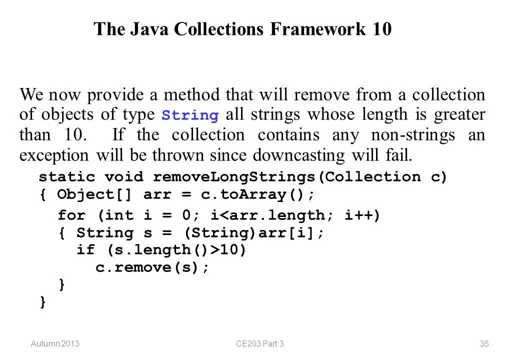 Autumn 2013CE203 Part 335 The Java Collections Framework 10 We now provide a method that will remove from a collection of objects of type String all strings whose length is greater than 10.