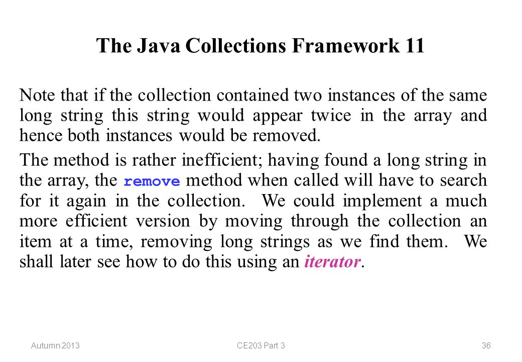 Autumn 2013CE203 Part 336 The Java Collections Framework 11 Note that if the collection contained two instances of the same long string this string would appear twice in the array and hence both instances would be removed.