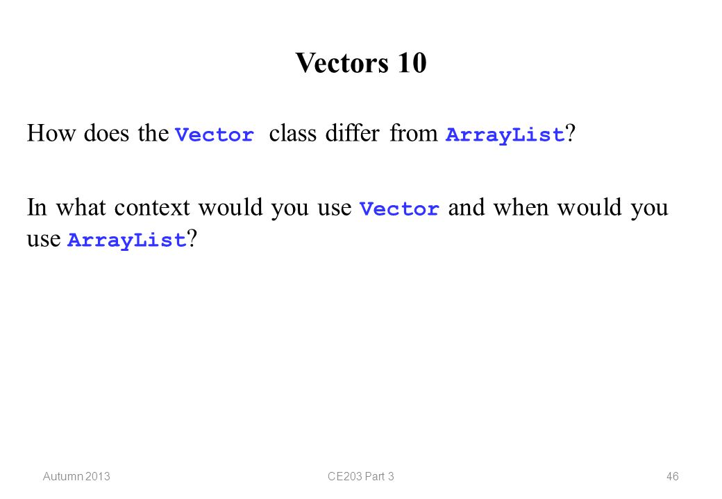 Autumn 2013CE203 Part 346 Vectors 10 How does the Vector class differ from ArrayList .
