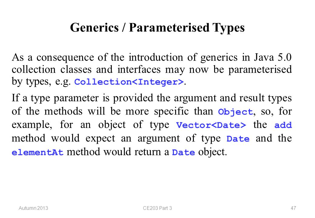 Autumn 2013CE203 Part 347 Generics / Parameterised Types As a consequence of the introduction of generics in Java 5.0 collection classes and interfaces may now be parameterised by types, e.g.