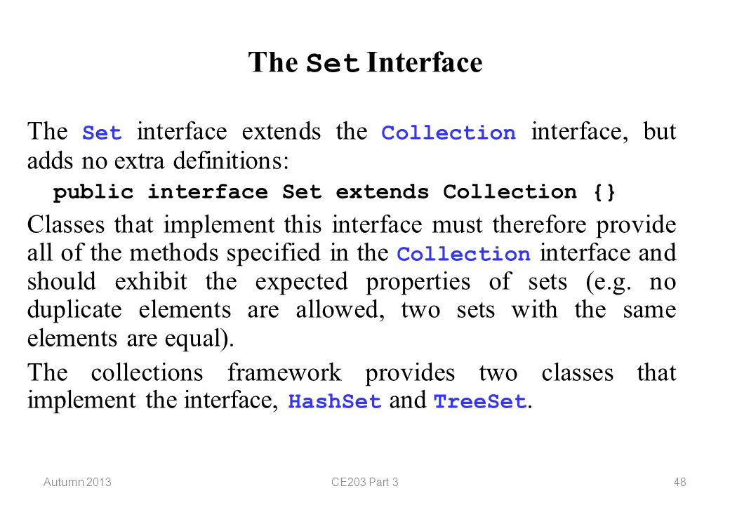 Autumn 2013CE203 Part 348 The Set Interface The Set interface extends the Collection interface, but adds no extra definitions: public interface Set extends Collection {} Classes that implement this interface must therefore provide all of the methods specified in the Collection interface and should exhibit the expected properties of sets (e.g.