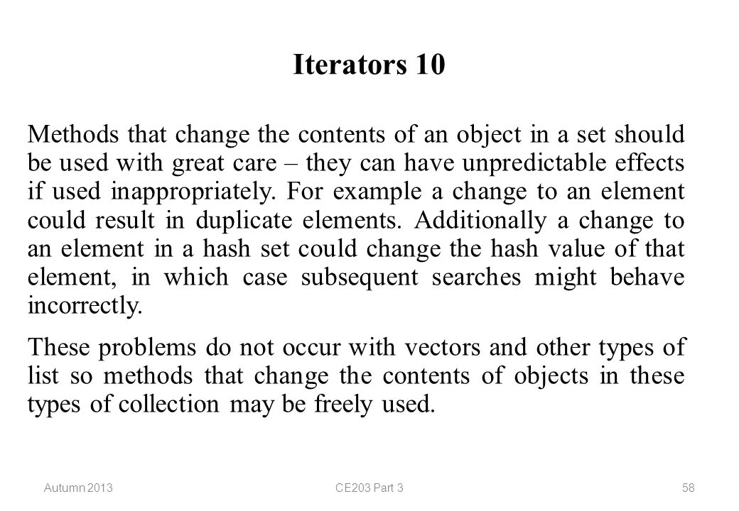 Autumn 2013CE203 Part 358 Iterators 10 Methods that change the contents of an object in a set should be used with great care – they can have unpredictable effects if used inappropriately.