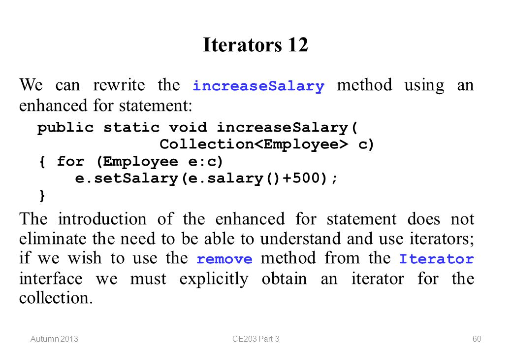 Autumn 2013CE203 Part 360 Iterators 12 We can rewrite the increaseSalary method using an enhanced for statement: public static void increaseSalary( Collection c) { for (Employee e:c) e.setSalary(e.salary()+500); } The introduction of the enhanced for statement does not eliminate the need to be able to understand and use iterators; if we wish to use the remove method from the Iterator interface we must explicitly obtain an iterator for the collection.