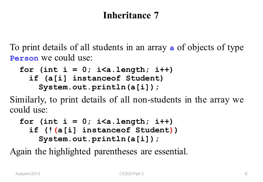 Autumn 2013CE203 Part 38 Inheritance 7 To print details of all students in an array a of objects of type Person we could use: for (int i = 0; i<a.length; i++) if (a[i] instanceof Student) System.out.println(a[i]); Similarly, to print details of all non-students in the array we could use: for (int i = 0; i<a.length; i++) if (!(a[i] instanceof Student)) System.out.println(a[i]); Again the highlighted parentheses are essential.