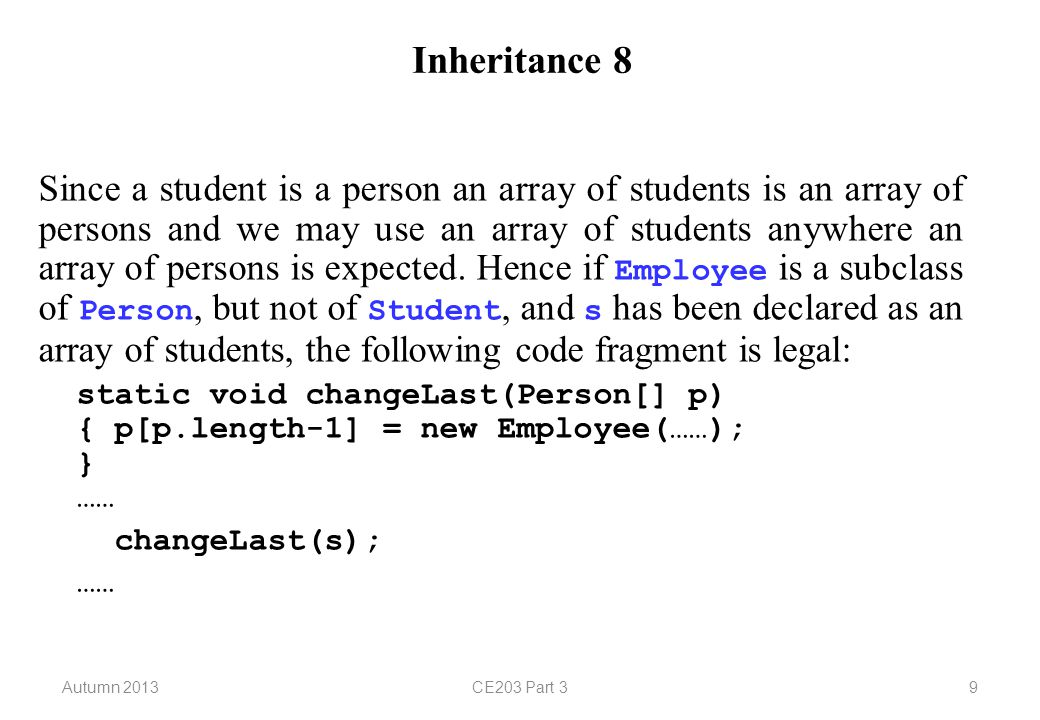 Autumn 2013CE203 Part 310 Inheritance 9 Although the code on the previous slide will compile without any problems it will not run successfully since we cannot store an employee in an array of students.