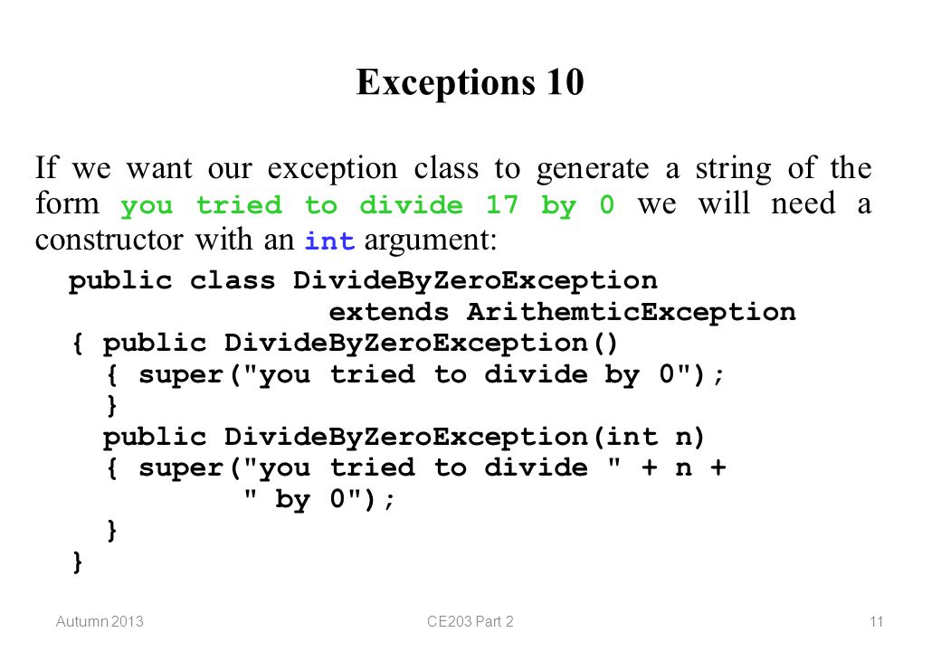 Autumn 2013CE203 Part 211 Exceptions 10 If we want our exception class to generate a string of the form you tried to divide 17 by 0 we will need a constructor with an int argument: public class DivideByZeroException extends ArithemticException { public DivideByZeroException() { super( you tried to divide by 0 ); } public DivideByZeroException(int n) { super( you tried to divide + n + by 0 ); } }