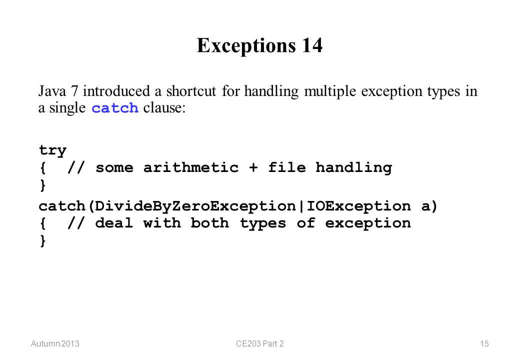 Autumn 2013CE203 Part 215 Exceptions 14 Java 7 introduced a shortcut for handling multiple exception types in a single catch clause: try { // some arithmetic + file handling } catch(DivideByZeroException|IOException a) { // deal with both types of exception }