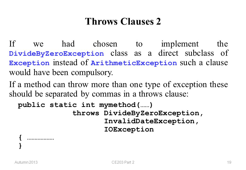 Autumn 2013CE203 Part 219 Throws Clauses 2 If we had chosen to implement the DivideByZeroException class as a direct subclass of Exception instead of ArithmeticException such a clause would have been compulsory.