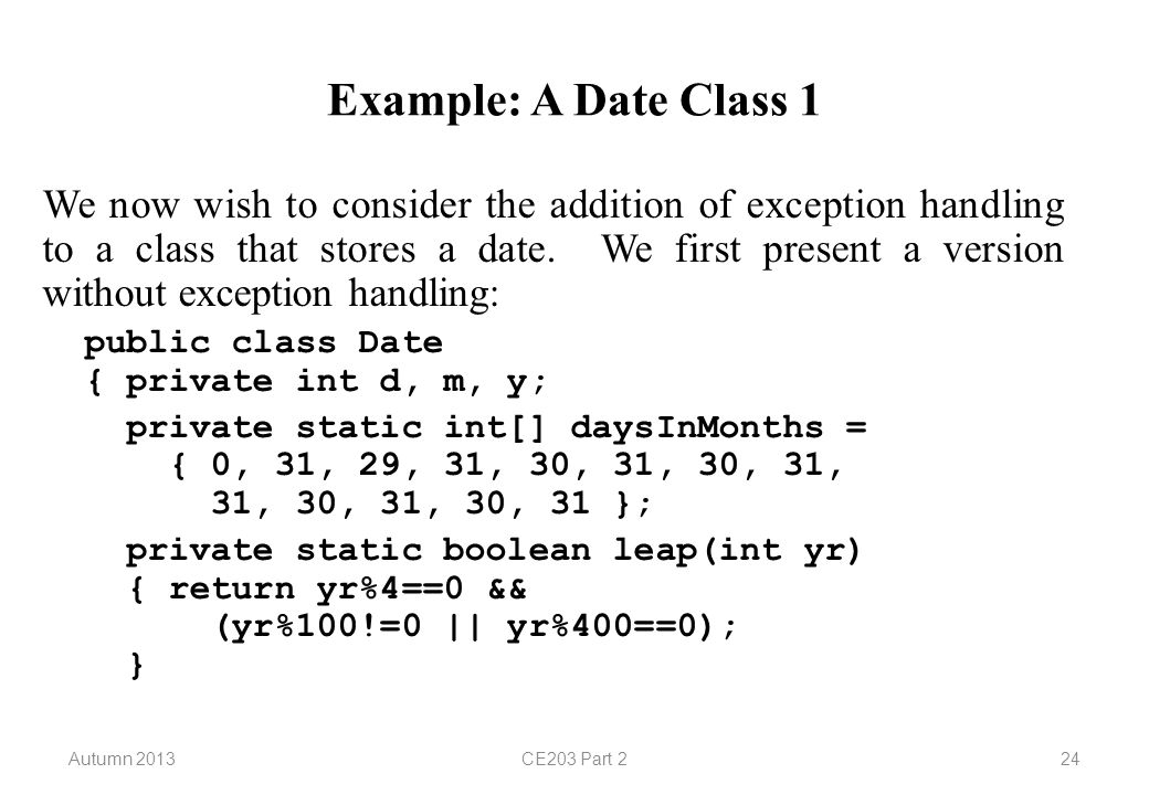 Autumn 2013CE203 Part 224 Example: A Date Class 1 We now wish to consider the addition of exception handling to a class that stores a date.