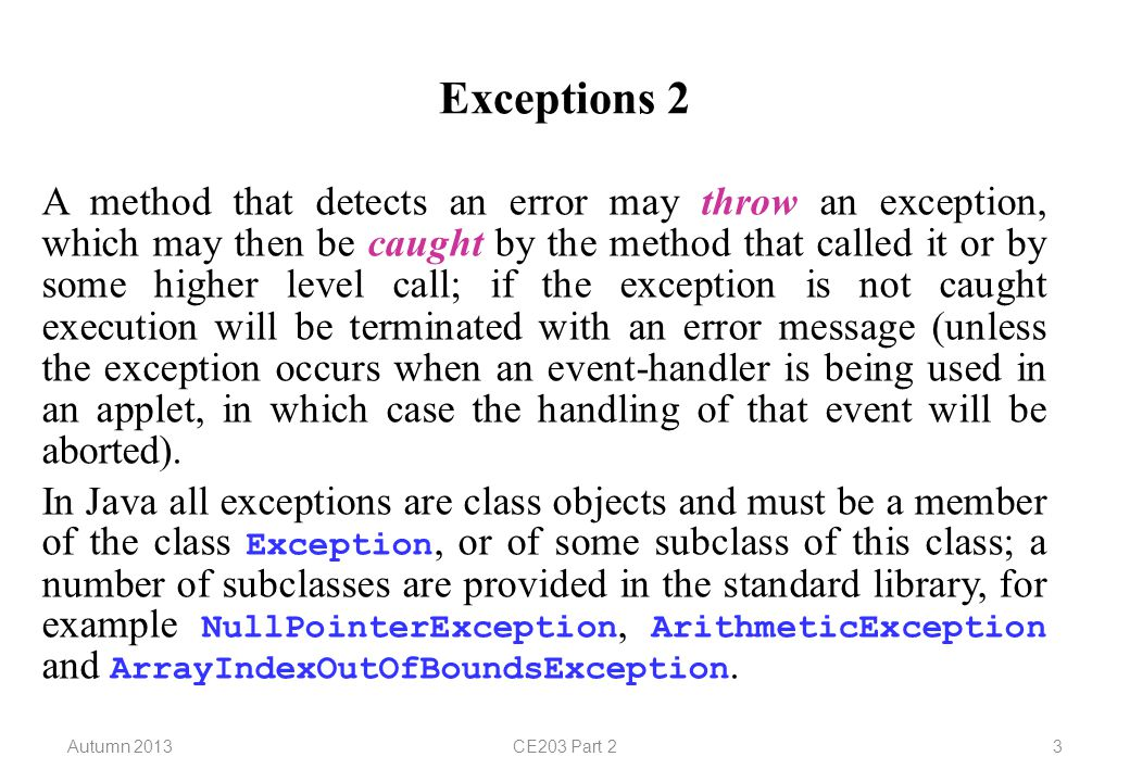 Autumn 2013CE203 Part 23 Exceptions 2 A method that detects an error may throw an exception, which may then be caught by the method that called it or by some higher level call; if the exception is not caught execution will be terminated with an error message (unless the exception occurs when an event-handler is being used in an applet, in which case the handling of that event will be aborted).