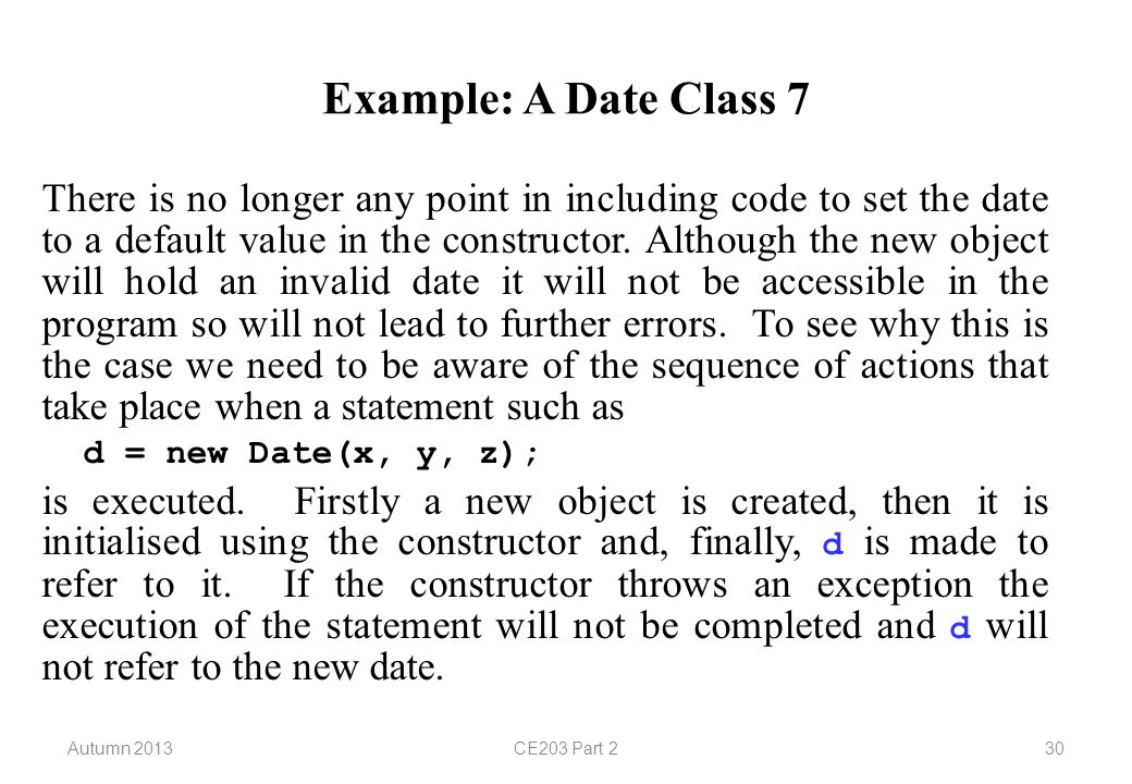 Autumn 2013CE203 Part 230 Example: A Date Class 7 There is no longer any point in including code to set the date to a default value in the constructor.