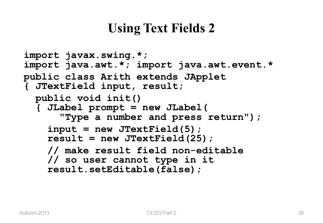 Autumn 2013CE203 Part 238 Using Text Fields 2 import javax.swing.*; import java.awt.*; import java.awt.event.* public class Arith extends JApplet { JTextField input, result; public void init() { JLabel prompt = new JLabel( Type a number and press return ); input = new JTextField(5); result = new JTextField(25); // make result field non-editable // so user cannot type in it result.setEditable(false);