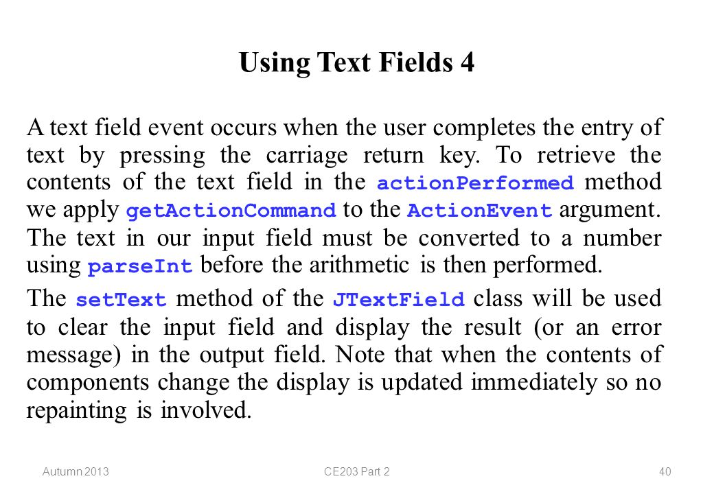 Autumn 2013CE203 Part 240 Using Text Fields 4 A text field event occurs when the user completes the entry of text by pressing the carriage return key.